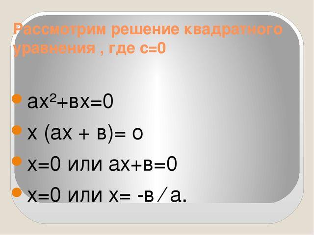Рассмотрим решение квадратного уравнения , где с=0 ах²+вх=0 х (ах + в)= о х=0...