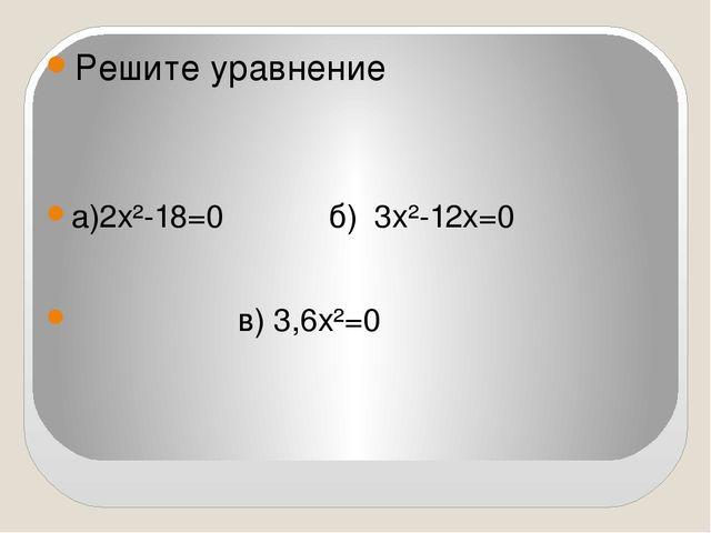 Решите уравнение а)2х²-18=0 б) 3х²-12х=0 в) 3,6х²=0