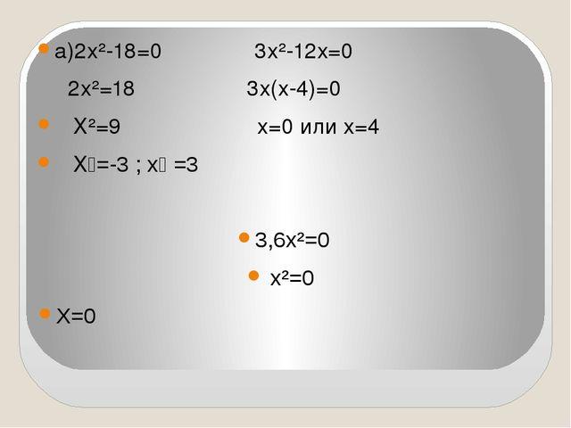 а)2х²-18=0 3х²-12х=0 2х²=18 3х(х-4)=0 Х²=9 х=0 или х=4 Х₁=-3 ; х₂ =3 3,6х²=0...