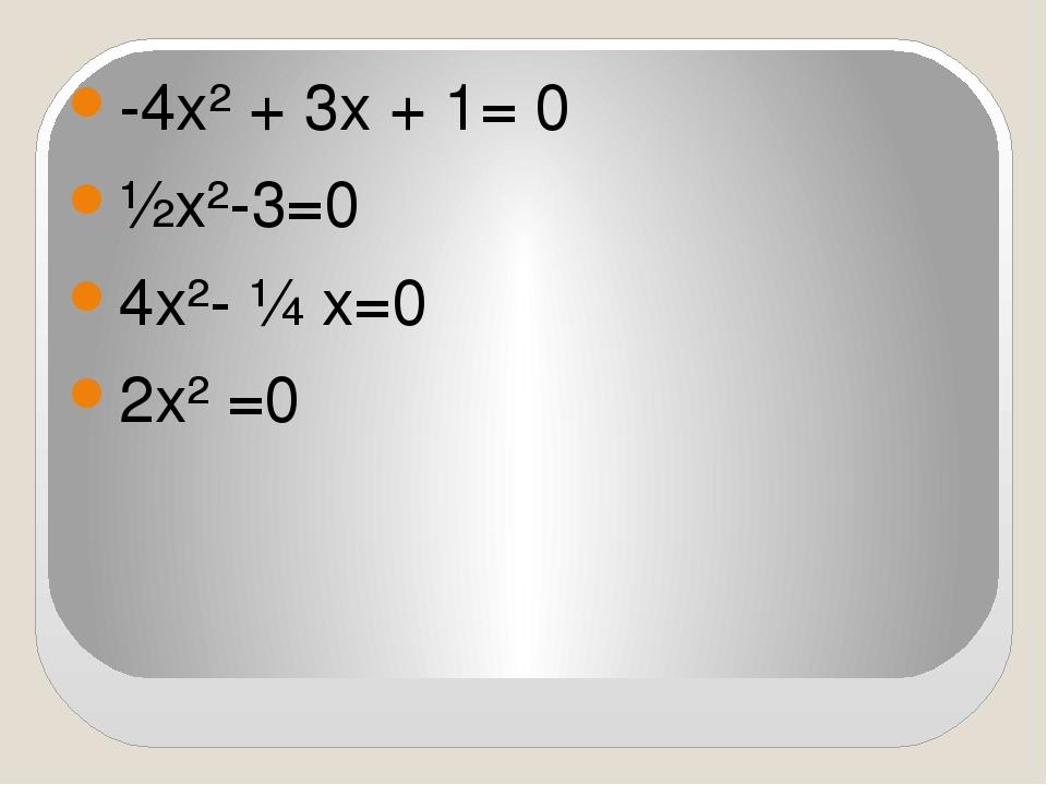 -4х² + 3х + 1= 0 ½х²-3=0 4х²- ¼ х=0 2х² =0