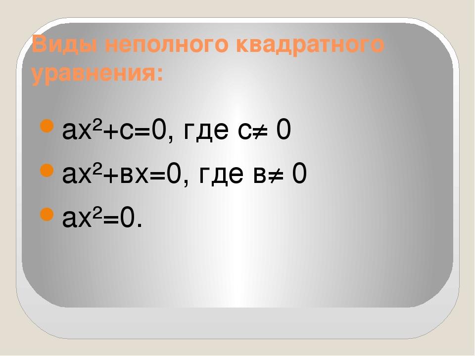 Виды неполного квадратного уравнения: ах²+с=0, где с≠ 0 ах²+вх=0, где в≠ 0 ах...
