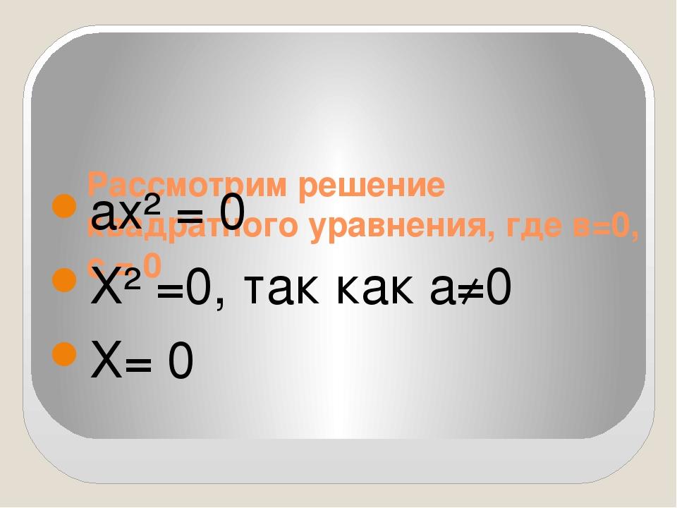 Рассмотрим решение квадратного уравнения, где в=0, с = 0 ах² = 0 Х² =0, так к...