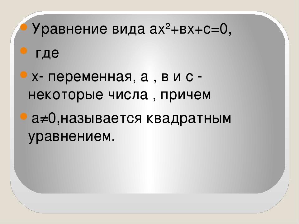 Уравнение вида ах²+вх+с=0, где х- переменная, а , в и с - некоторые числа ,...