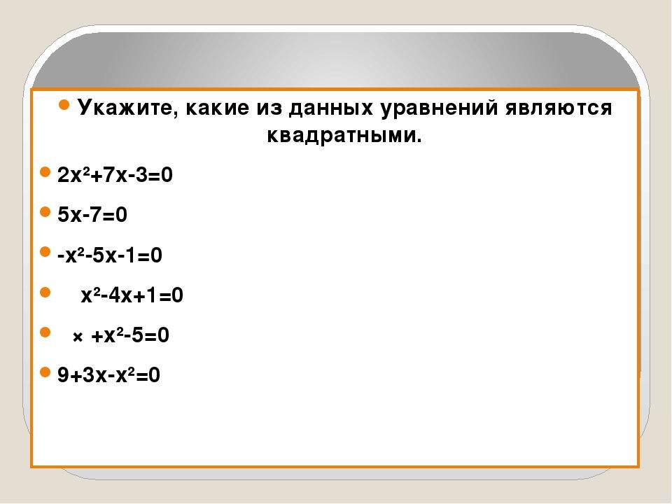 Укажите, какие из данных уравнений являются квадратными. 2х²+7х-3=0 5х-7=0 -...