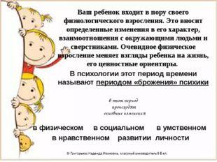 Ваш ребенок входит в пору своего физиологического взросления. Это вносит опре