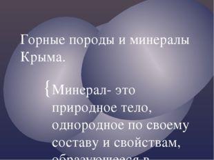 Горные породы и минералы Крыма. Минерал- это природное тело, однородное по св