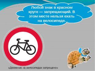 Любой знак в красном круге — запрещающий. В этом месте нельзя ехать на велос