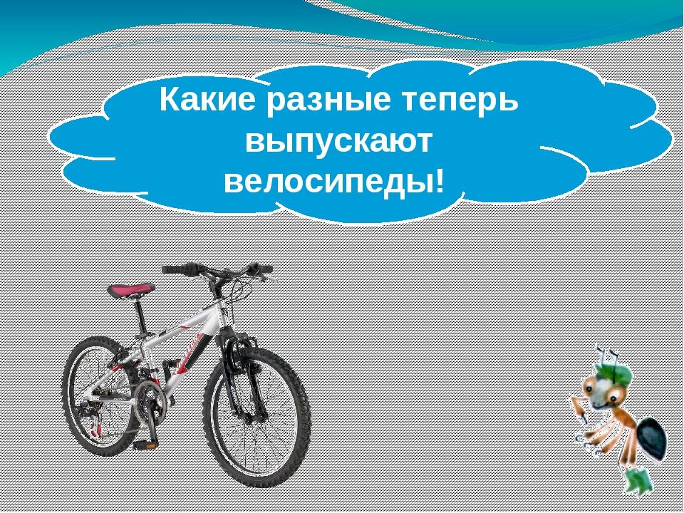 Какие разные теперь выпускают велосипеды!