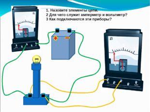 1. Назовите элементы цепи. 2 Для чего служит амперметр и вольтметр? 3 Как по