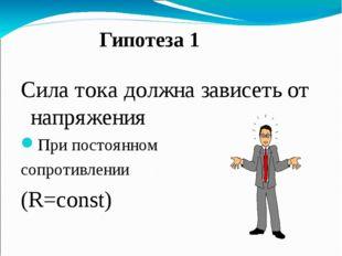 Гипотеза 1 Сила тока должна зависеть от напряжения При постоянном cопротивле