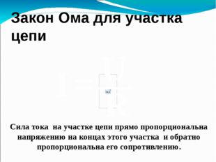Закон Ома для участка цепи Сила тока на участке цепи прямо пропорциональна на