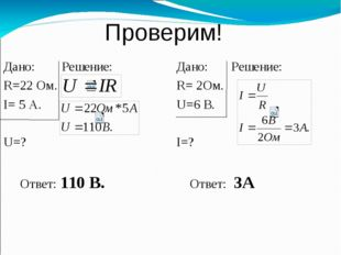Проверим! Дано: Решение: R=22 Ом. I= 5 А. U=? Ответ: 110 В. Дано: Решение: R