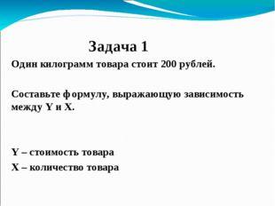 Задача 1 Один килограмм товара стоит 200 рублей. Составьте формулу, выражающ