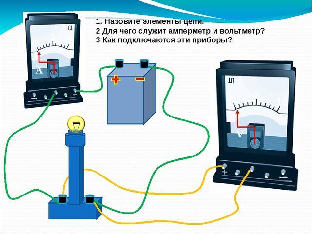 1. Назовите элементы цепи. 2 Для чего служит амперметр и вольтметр? 3 Как по...