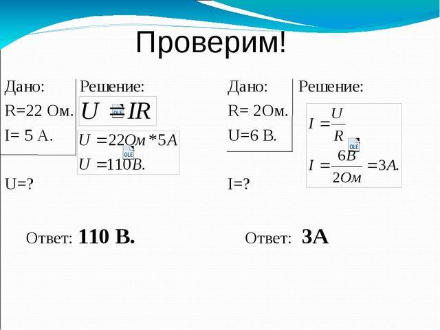 Проверим! Дано: Решение: R=22 Ом. I= 5 А. U=? Ответ: 110 В. Дано: Решение: R...