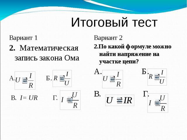 Итоговый тест Вариант 1 2. Математическая запись закона Ома А. Б. В. I= UR Г...