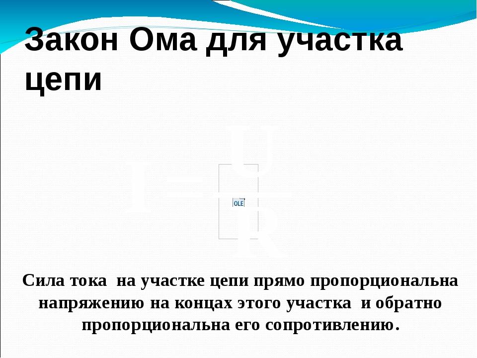 Закон Ома для участка цепи Сила тока на участке цепи прямо пропорциональна на...