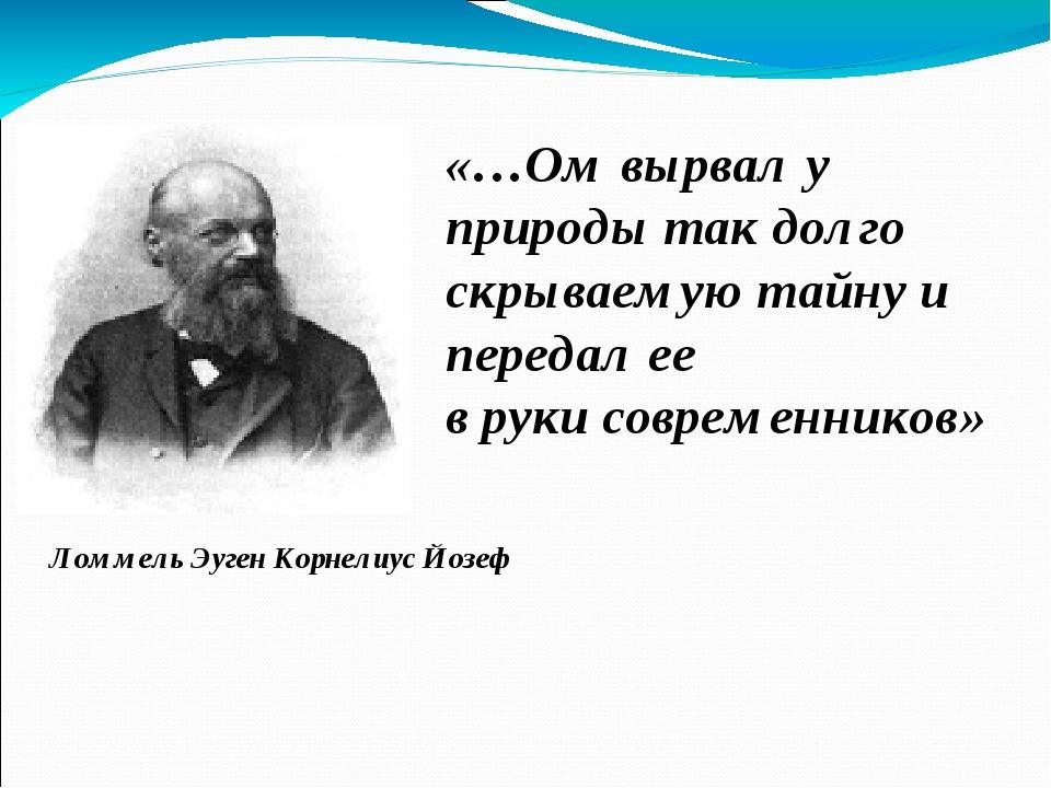 Ломмель Эуген Корнелиус Йозеф «…Ом вырвал у природы так долго скрываемую тай...