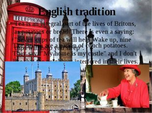 Tea is an integral part of the lives of Britons, as potatoes or bread. There