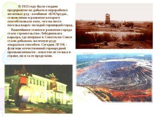 В 1953 году было создано предприятие по добыче и переработке железных руд -