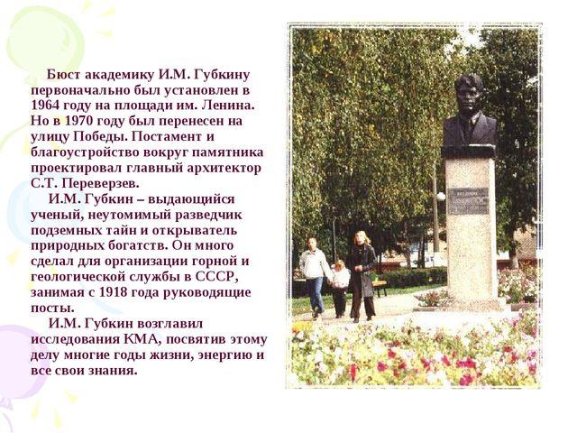 Бюст академику И.М. Губкину первоначально был установлен в 1964 году на площ...