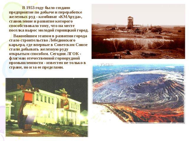 В 1953 году было создано предприятие по добыче и переработке железных руд -...