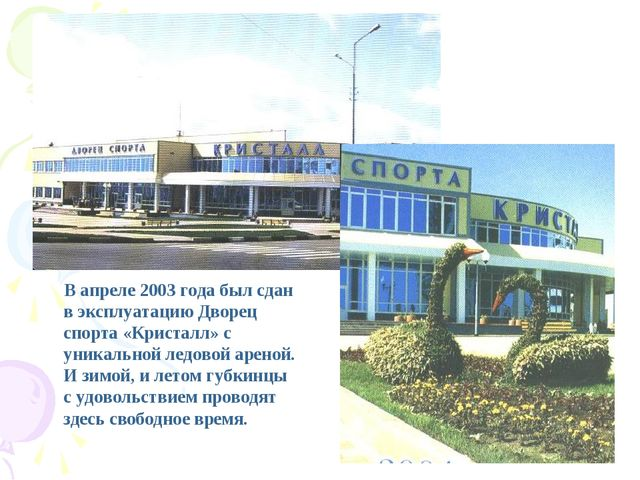 В апреле 2003 года был сдан в эксплуатацию Дворец спорта «Кристалл» с уникал...