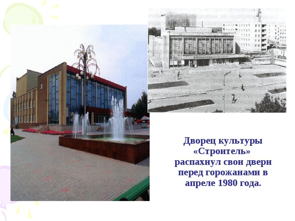 Дворец культуры «Строитель» распахнул свои двери перед горожанами в апреле 19...