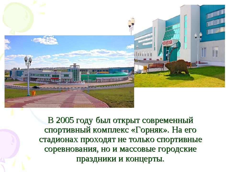 В 2005 году был открыт современный спортивный комплекс «Горняк». На его стади...