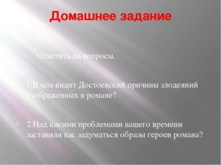 Домашнее задание Ответить на вопросы. 1.В чем видит Достоевский причины злоде