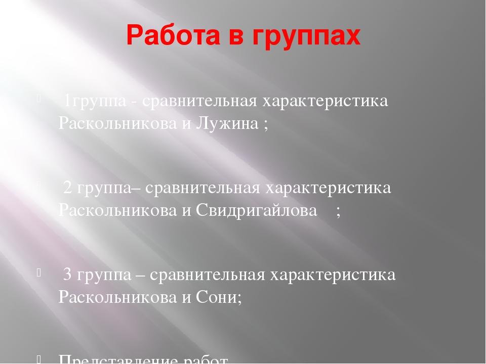 Работа в группах 1группа - сравнительная характеристика Раскольникова и Лужин...