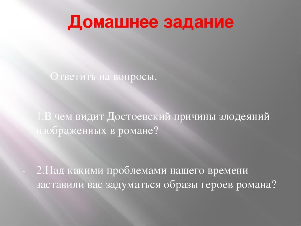 Домашнее задание Ответить на вопросы. 1.В чем видит Достоевский причины злоде...