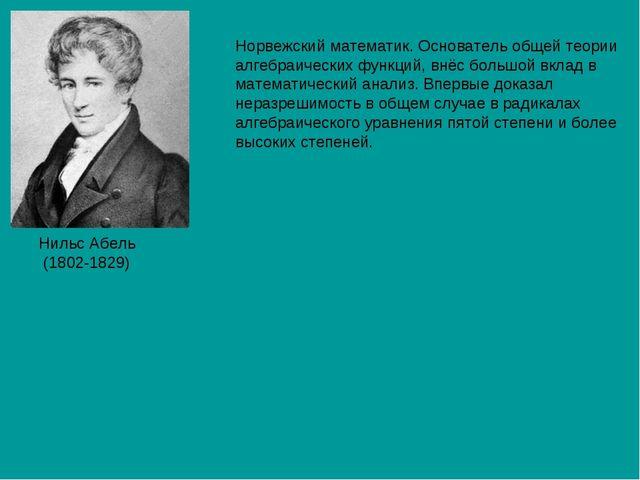 Нильс Абель (1802-1829) Норвежский математик. Основатель общей теории алгебра...