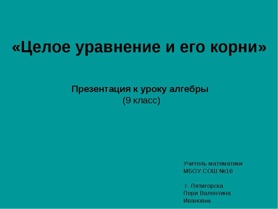 «Целое уравнение и его корни» Презентация к уроку алгебры (9 класс) Учитель м...