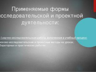 Применяемые формы исследовательской и проектной дуятельности: 1.научно-исслед