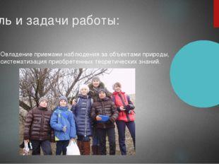 Цель и задачи работы: Овладение приемами наблюдения за объектами природы, сис