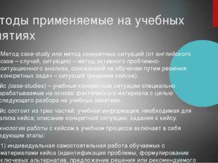 Методы применяемые на учебных занятиях Метод case-study или метод конкретных
