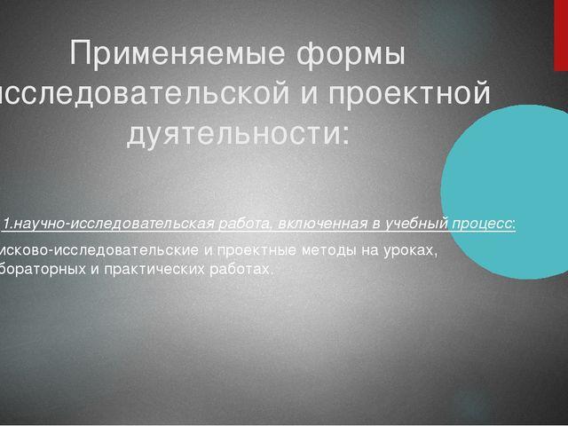 Применяемые формы исследовательской и проектной дуятельности: 1.научно-исслед...