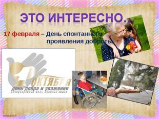 17 февраля – День спонтанного проявления доброты. scul32.ucoz.ru