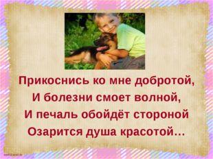 Прикоснись ко мне добротой, И болезни смоет волной, И печаль обойдёт стороно