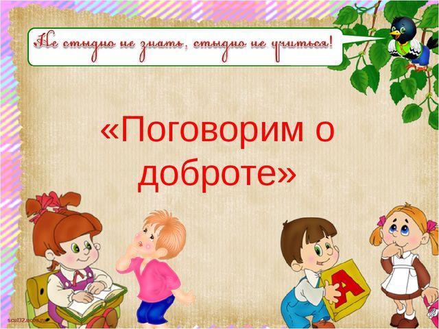 «Поговорим о доброте» scul32.ucoz.ru