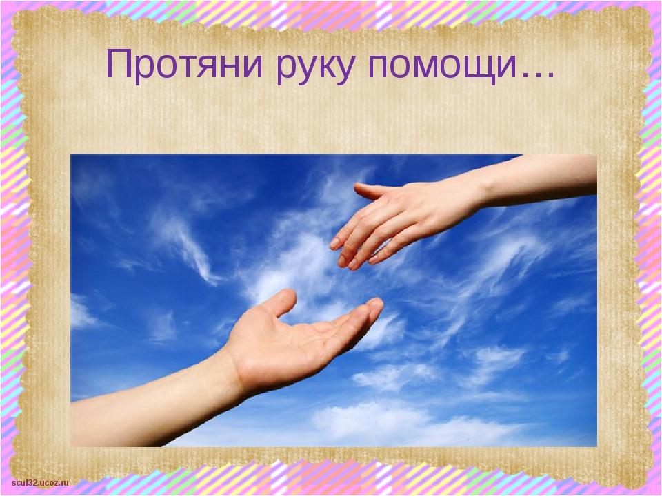 Протяни руку помощи… scul32.ucoz.ru