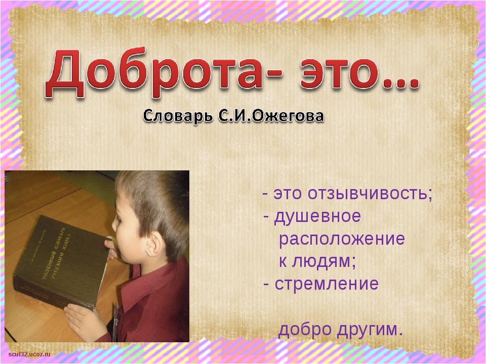 - это отзывчивость; - душевное расположение к людям; - стремление делать доб...