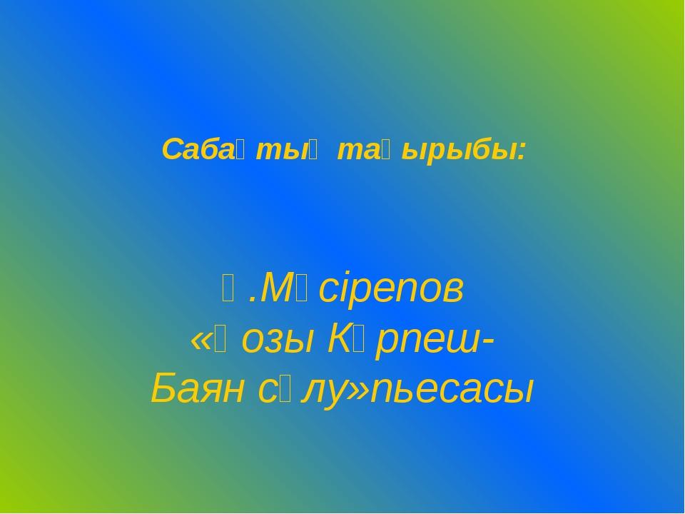 Ғ.Мүсірепов «Қозы Көрпеш- Баян сұлу»пьесасы Cабақтың тақырыбы: