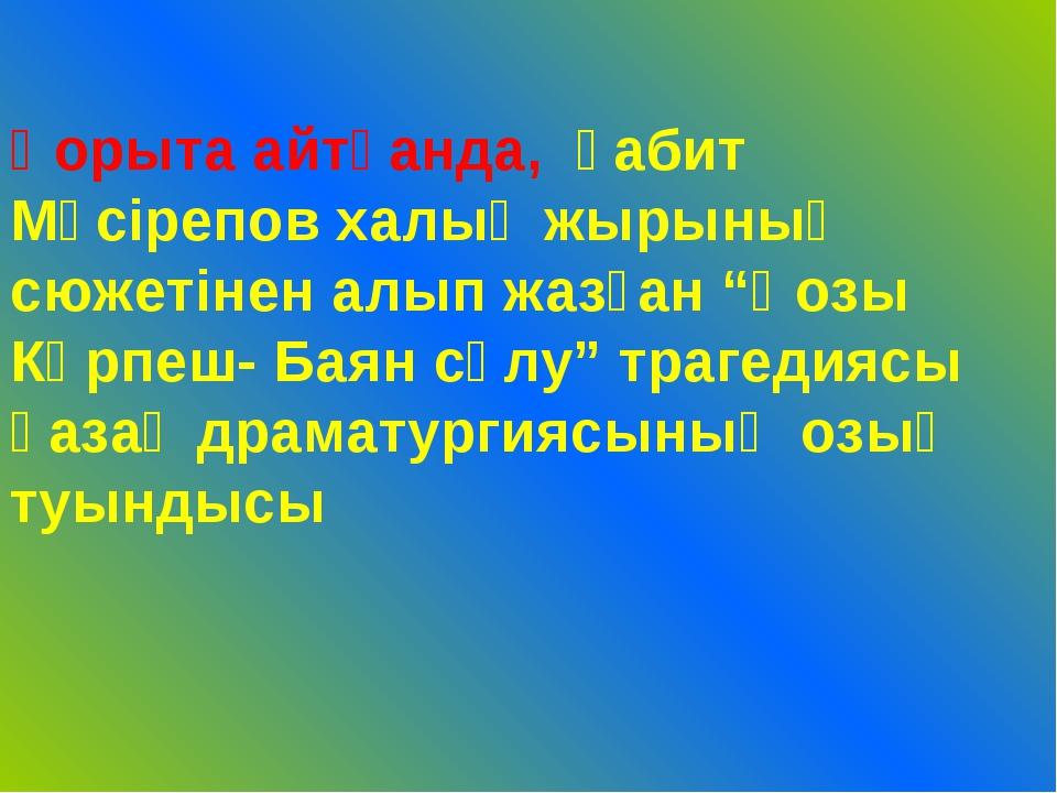 """Қорыта айтқанда, Ғабит Мүсірепов халық жырының сюжетінен алып жазған """"Қозы Кө..."""