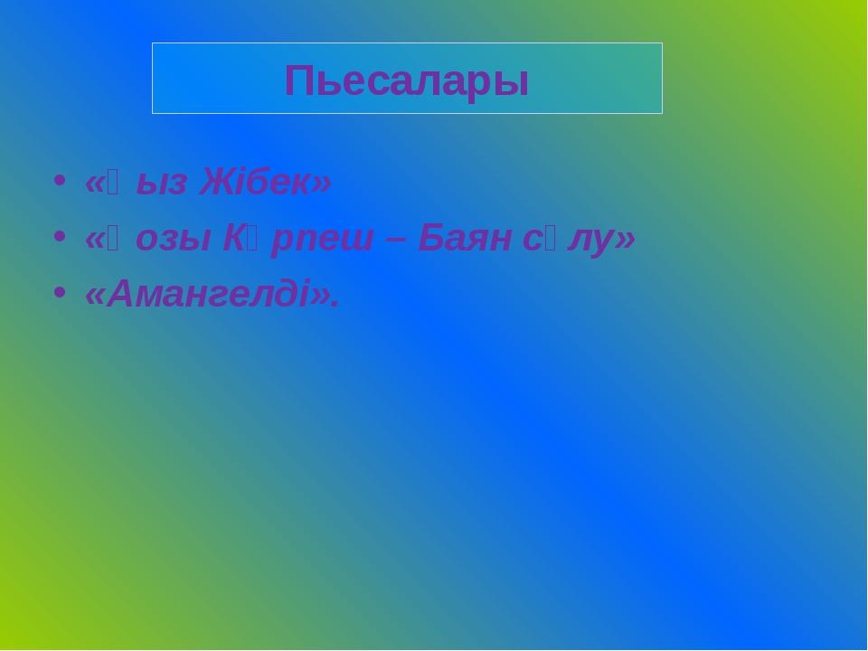 «Қыз Жібек» «Қозы Көрпеш – Баян сұлу» «Амангелді». Пьесалары