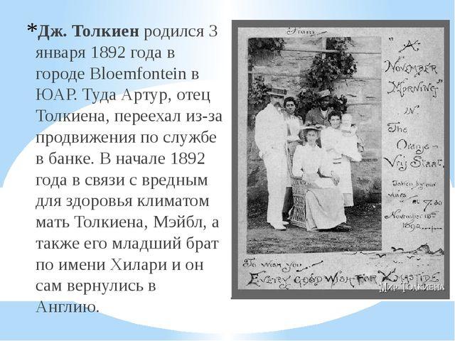 Дж. Толкиенродился 3 января 1892 года в городе Bloemfontein в ЮАР. Туда Арту...