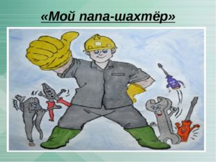 «Мой папа-шахтёр»