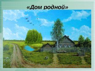 «Дом родной»