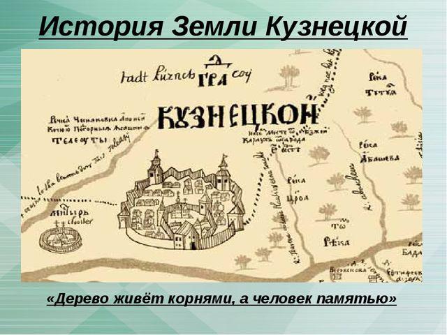 История Земли Кузнецкой «Дерево живёт корнями, а человек памятью»